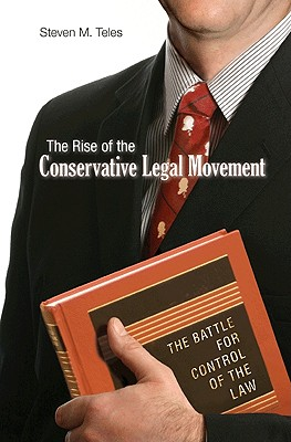 The Rise of the Conservative Legal Movement By Teles, Steven M.