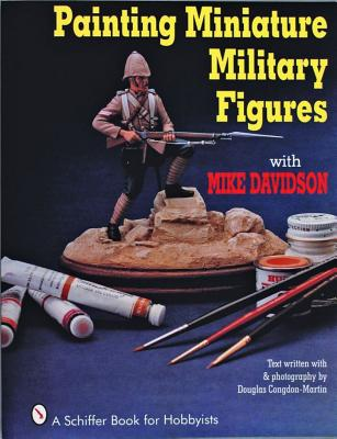 Painting Miniature Military Figures By Davidson, Mike/ Congdon-Martin, Douglas (PHT)/ Congdon-Martin, Douglas